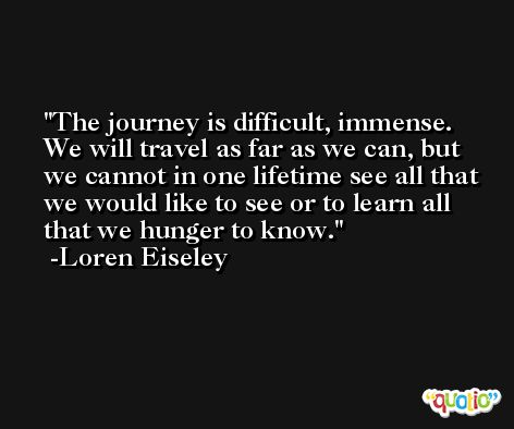The journey is difficult, immense. We will travel as far as we can, but we cannot in one lifetime see all that we would like to see or to learn all that we hunger to know. -Loren Eiseley