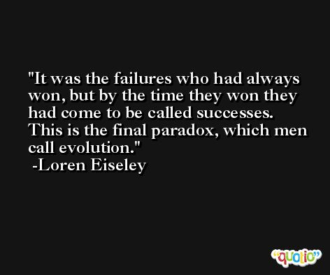 It was the failures who had always won, but by the time they won they had come to be called successes. This is the final paradox, which men call evolution. -Loren Eiseley