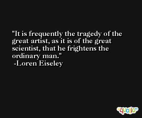 It is frequently the tragedy of the great artist, as it is of the great scientist, that he frightens the ordinary man. -Loren Eiseley