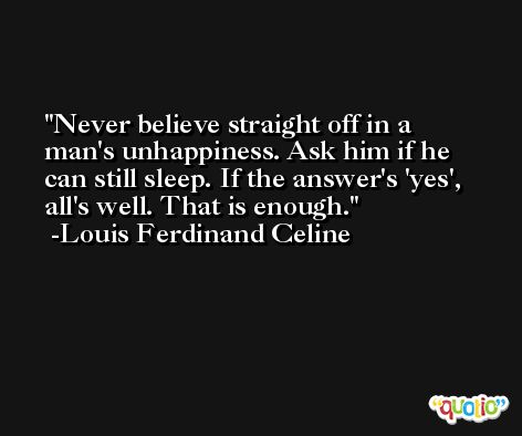 Never believe straight off in a man's unhappiness. Ask him if he can still sleep. If the answer's 'yes', all's well. That is enough. -Louis Ferdinand Celine