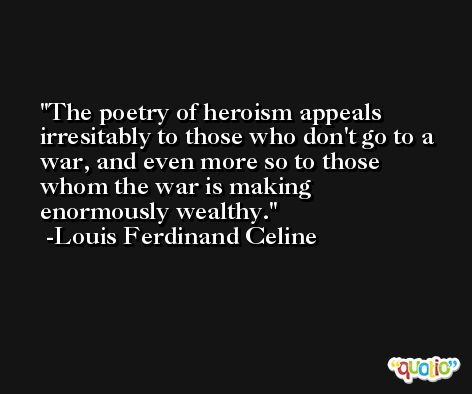 The poetry of heroism appeals irresitably to those who don't go to a war, and even more so to those whom the war is making enormously wealthy. -Louis Ferdinand Celine