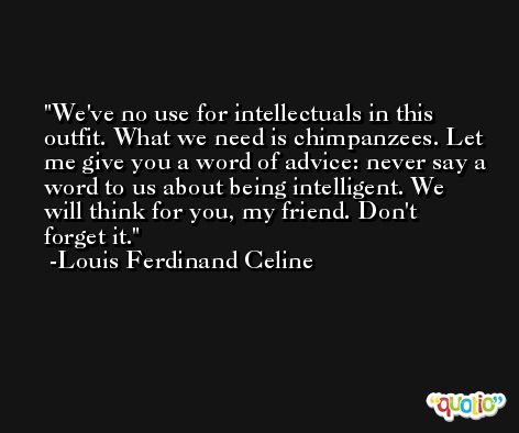 We've no use for intellectuals in this outfit. What we need is chimpanzees. Let me give you a word of advice: never say a word to us about being intelligent. We will think for you, my friend. Don't forget it. -Louis Ferdinand Celine