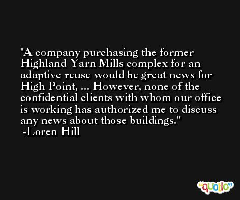 A company purchasing the former Highland Yarn Mills complex for an adaptive reuse would be great news for High Point, ... However, none of the confidential clients with whom our office is working has authorized me to discuss any news about those buildings. -Loren Hill