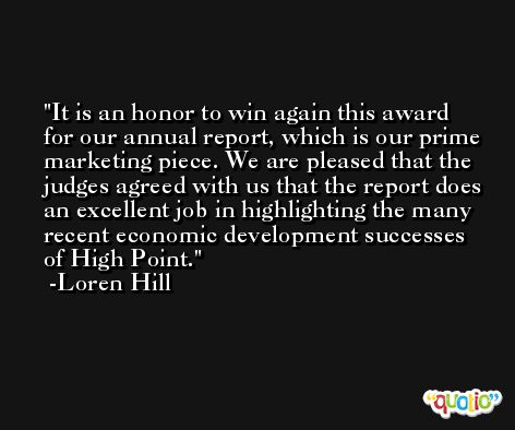 It is an honor to win again this award for our annual report, which is our prime marketing piece. We are pleased that the judges agreed with us that the report does an excellent job in highlighting the many recent economic development successes of High Point. -Loren Hill