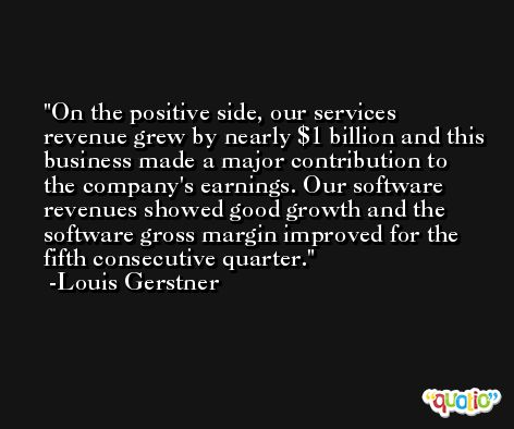 On the positive side, our services revenue grew by nearly $1 billion and this business made a major contribution to the company's earnings. Our software revenues showed good growth and the software gross margin improved for the fifth consecutive quarter. -Louis Gerstner
