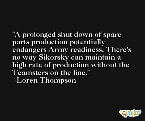 A prolonged shut down of spare parts production potentially endangers Army readiness. There's no way Sikorsky can maintain a high rate of production without the Teamsters on the line. -Loren Thompson