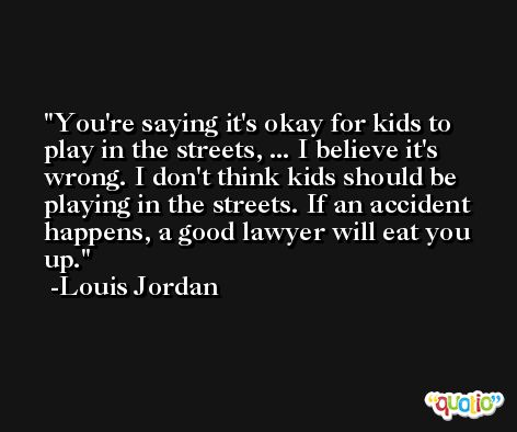 You're saying it's okay for kids to play in the streets, ... I believe it's wrong. I don't think kids should be playing in the streets. If an accident happens, a good lawyer will eat you up. -Louis Jordan