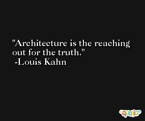 Architecture is the reaching out for the truth. -Louis Kahn