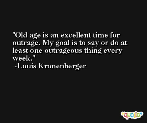 Old age is an excellent time for outrage. My goal is to say or do at least one outrageous thing every week. -Louis Kronenberger