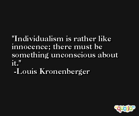 Individualism is rather like innocence; there must be something unconscious about it. -Louis Kronenberger