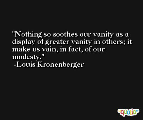 Nothing so soothes our vanity as a display of greater vanity in others; it make us vain, in fact, of our modesty. -Louis Kronenberger