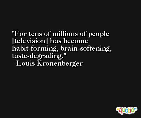 For tens of millions of people [television] has become habit-forming, brain-softening, taste-degrading. -Louis Kronenberger