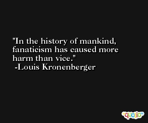 In the history of mankind, fanaticism has caused more harm than vice. -Louis Kronenberger