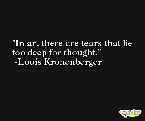 In art there are tears that lie too deep for thought. -Louis Kronenberger