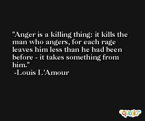 Anger is a killing thing: it kills the man who angers, for each rage leaves him less than he had been before - it takes something from him. -Louis L'Amour
