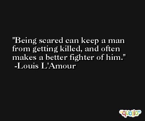 Being scared can keep a man from getting killed, and often makes a better fighter of him. -Louis L'Amour