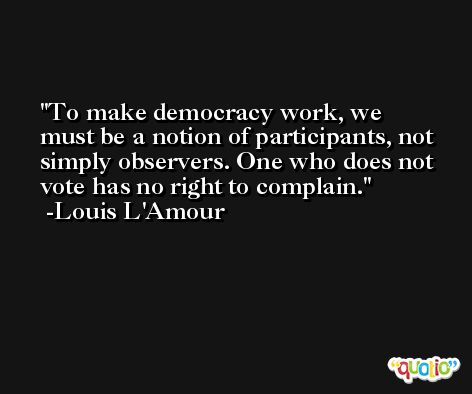 To make democracy work, we must be a notion of participants, not simply observers. One who does not vote has no right to complain. -Louis L'Amour