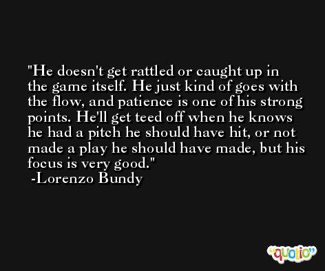 He doesn't get rattled or caught up in the game itself. He just kind of goes with the flow, and patience is one of his strong points. He'll get teed off when he knows he had a pitch he should have hit, or not made a play he should have made, but his focus is very good. -Lorenzo Bundy