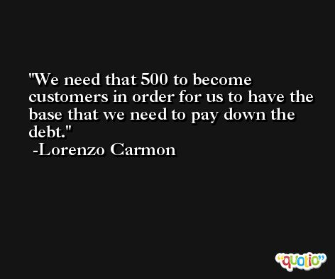 We need that 500 to become customers in order for us to have the base that we need to pay down the debt. -Lorenzo Carmon