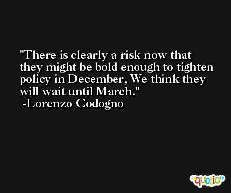 There is clearly a risk now that they might be bold enough to tighten policy in December, We think they will wait until March. -Lorenzo Codogno