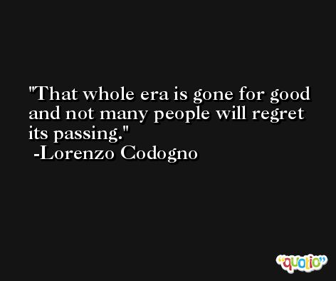 That whole era is gone for good and not many people will regret its passing. -Lorenzo Codogno
