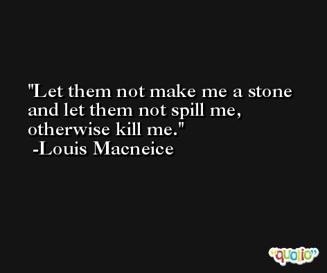 Let them not make me a stone and let them not spill me, otherwise kill me. -Louis Macneice