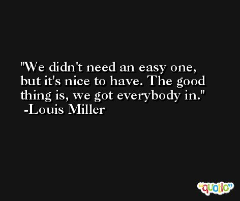 We didn't need an easy one, but it's nice to have. The good thing is, we got everybody in. -Louis Miller