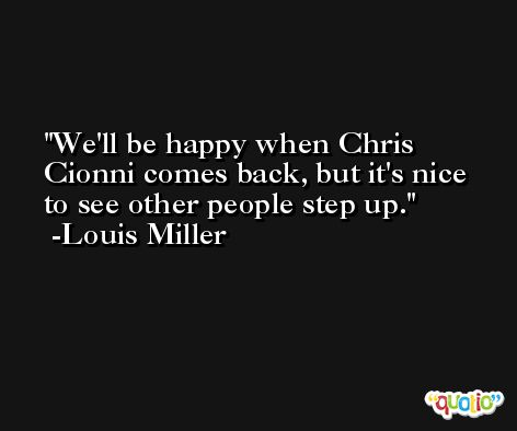 We'll be happy when Chris Cionni comes back, but it's nice to see other people step up. -Louis Miller