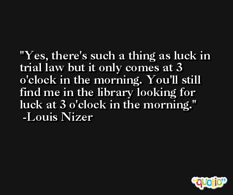 Yes, there's such a thing as luck in trial law but it only comes at 3 o'clock in the morning. You'll still find me in the library looking for luck at 3 o'clock in the morning. -Louis Nizer