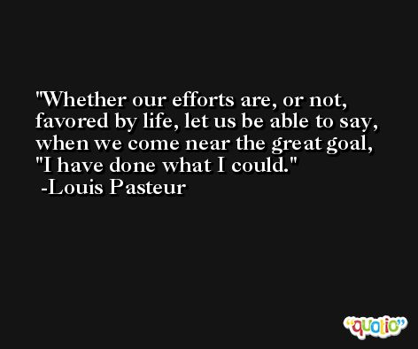 Whether our efforts are, or not, favored by life, let us be able to say, when we come near the great goal,