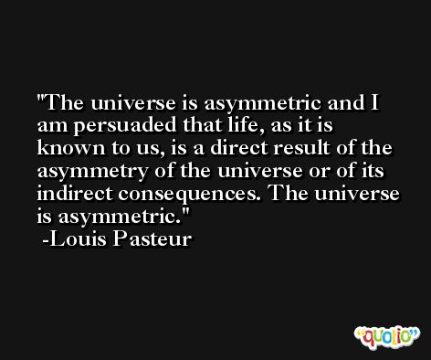 The universe is asymmetric and I am persuaded that life, as it is known to us, is a direct result of the asymmetry of the universe or of its indirect consequences. The universe is asymmetric. -Louis Pasteur