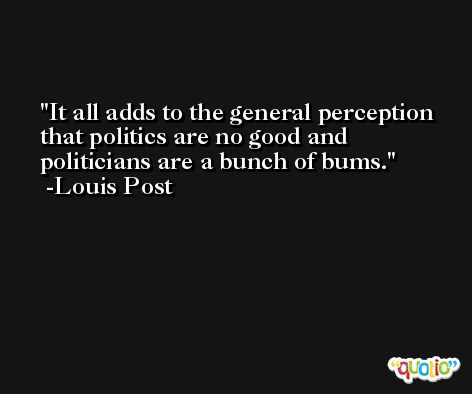 It all adds to the general perception that politics are no good and politicians are a bunch of bums. -Louis Post