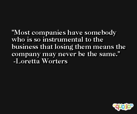 Most companies have somebody who is so instrumental to the business that losing them means the company may never be the same. -Loretta Worters