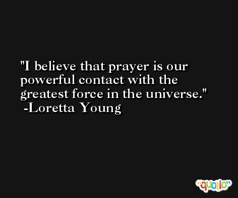 I believe that prayer is our powerful contact with the greatest force in the universe. -Loretta Young