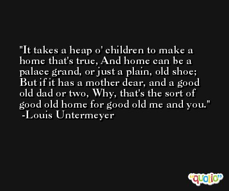It takes a heap o' children to make a home that's true, And home can be a palace grand, or just a plain, old shoe; But if it has a mother dear, and a good old dad or two, Why, that's the sort of good old home for good old me and you. -Louis Untermeyer