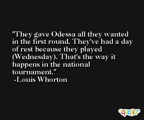 They gave Odessa all they wanted in the first round. They've had a day of rest because they played (Wednesday). That's the way it happens in the national tournament. -Louis Whorton