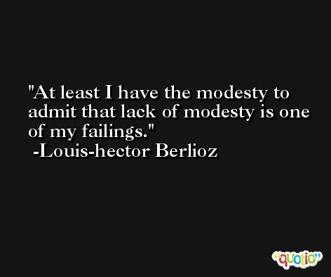 At least I have the modesty to admit that lack of modesty is one of my failings. -Louis-hector Berlioz