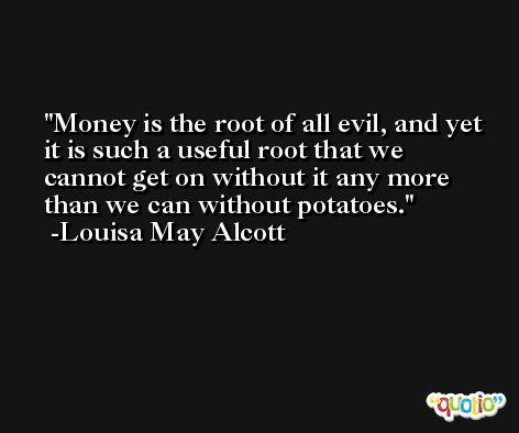 Money is the root of all evil, and yet it is such a useful root that we cannot get on without it any more than we can without potatoes. -Louisa May Alcott