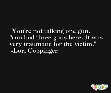 You're not talking one gun. You had three guns here. It was very traumatic for the victim. -Lori Coppinger