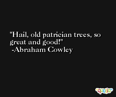 Hail, old patrician trees, so great and good! -Abraham Cowley