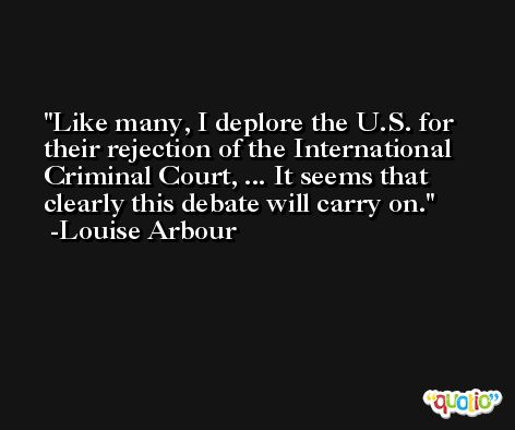 Like many, I deplore the U.S. for their rejection of the International Criminal Court, ... It seems that clearly this debate will carry on. -Louise Arbour
