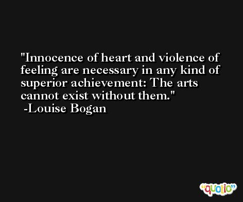 Innocence of heart and violence of feeling are necessary in any kind of superior achievement: The arts cannot exist without them. -Louise Bogan