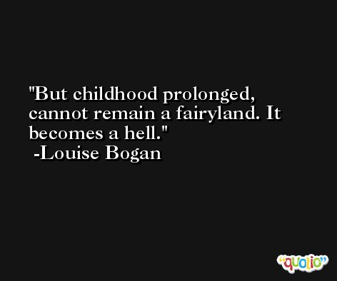 But childhood prolonged, cannot remain a fairyland. It becomes a hell. -Louise Bogan