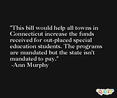 This bill would help all towns in Connecticut increase the funds received for out-placed special education students. The programs are mandated but the state isn't mandated to pay. -Ann Murphy