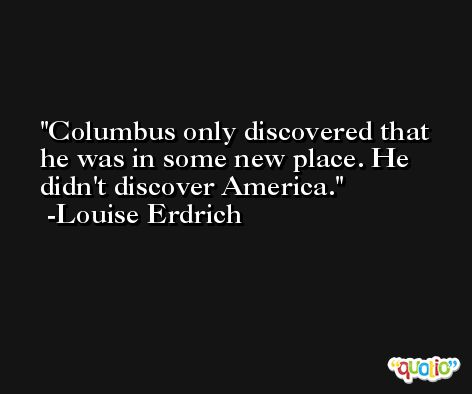 Columbus only discovered that he was in some new place. He didn't discover America. -Louise Erdrich