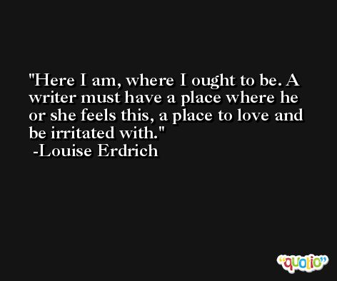 Here I am, where I ought to be. A writer must have a place where he or she feels this, a place to love and be irritated with. -Louise Erdrich