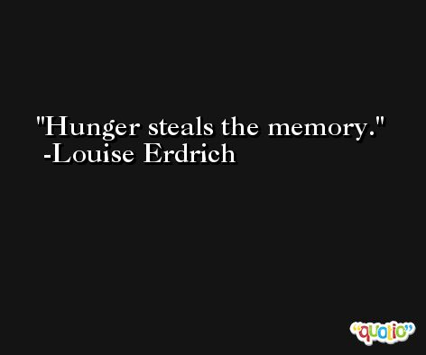 Hunger steals the memory. -Louise Erdrich