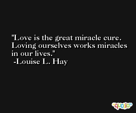 Love is the great miracle cure. Loving ourselves works miracles in our lives. -Louise L. Hay