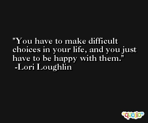 You have to make difficult choices in your life, and you just have to be happy with them. -Lori Loughlin