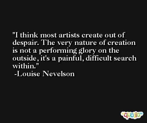 I think most artists create out of despair. The very nature of creation is not a performing glory on the outside, it's a painful, difficult search within. -Louise Nevelson